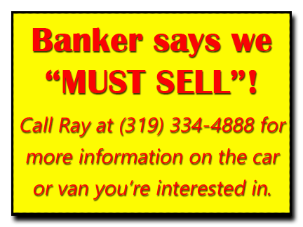 "Banker says we ""Must Sell Our Cars and Vans""!  Call Butch  at (563) 920-0915 for more information on the car or van you're interested in."
